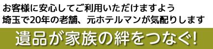 遺品が家族の絆をつなぐ!お客様に安心してご利用いただけますよう埼玉で16年の老舗、元ホテルマンが気配りします