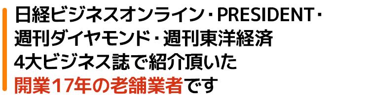日経ビジネスオンライン・PRESIDENT・週刊ダイヤモンド・週刊東洋経済4大ビジネス誌でも紹介頂いた開業17年の老舗業者です