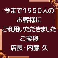 今まで1950人のお客様にご利用いただきました:ご挨拶店長・内藤 久